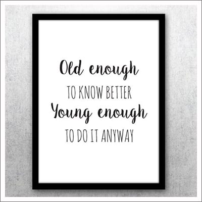 En kul poster att hänga på väggen: Old enough to know better young enough to do it anyway.